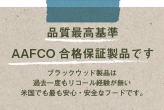 品質最高基準 AAFCO合格保証製品です。ブラックウッド製品は過去一度もリコールが発生していない米国で最も安心・安全なフードです。