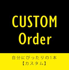 CUSTOM Order 自分にぴったりの1本【カスタム】