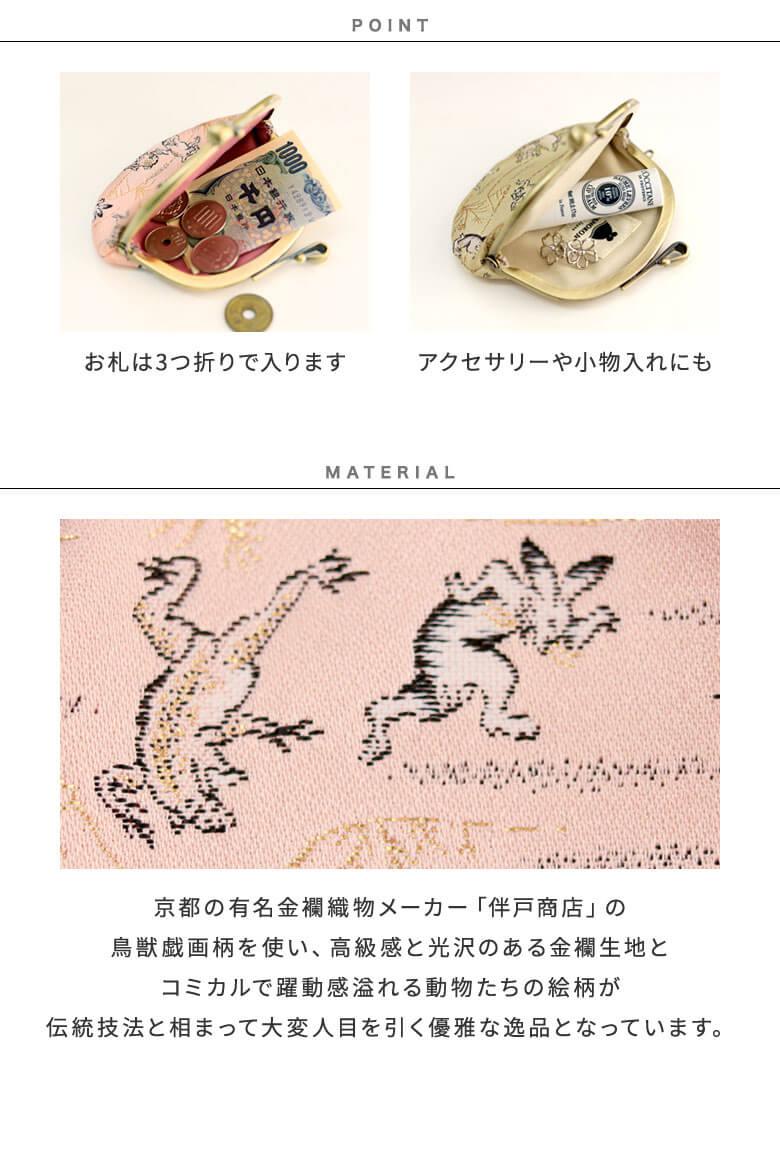 POINT お札は3つ折りで入ります アクセサリーや小物入れにも MATERIAL 京都の有名金襴織物メーカー「伴戸商店」の鳥獣戯画柄を使い、高級感と光沢のある金襴生地とコミカルで躍動感溢れる動物たちの絵柄が伝統技法と相まって大変人目を引く優雅な逸品となっています。