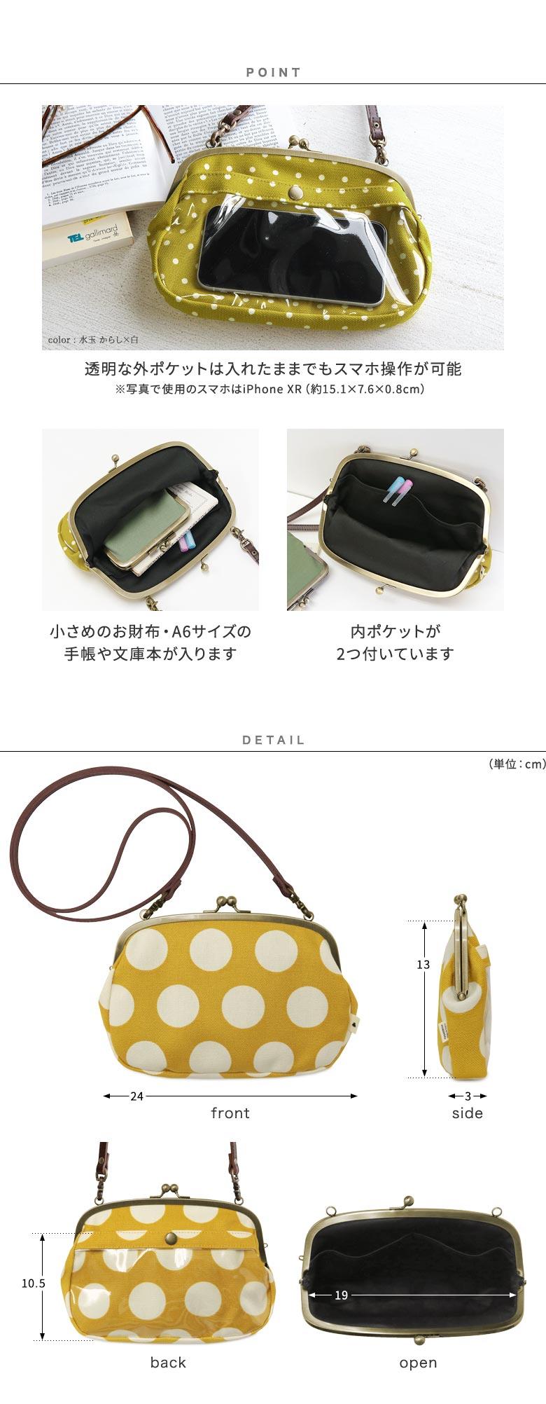 がま口スマホショルダーバッグ 帆布 唐草・水玉 POINT紹介 透明な外ポケットは入れたままでもスマホ操作が可能。※写真で使用のスマホはiPhone XR(約15.1×7.6×0.8cm) 小さめのお財布・A6サイズの手帳や文庫本が入ります。内ポケットが2つ付いています。 DETAIL見せ