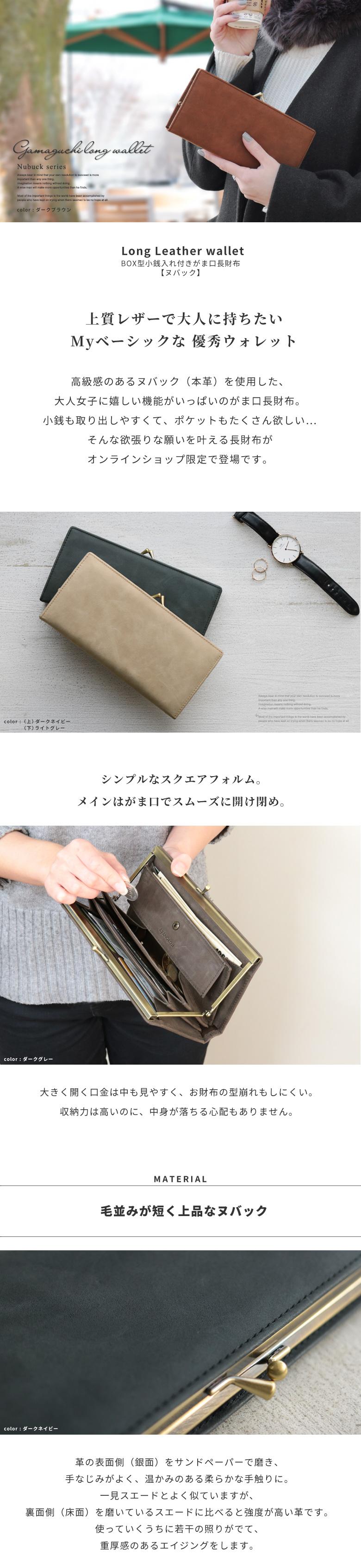 Long Leather wallet BOX型小銭入れ付きがま口長財布 【ヌバック】上質レザーで大人に持ちたいMyベーシックな 優秀ウォレット ヌバック(本革)を使用した、オトナ女子に嬉しい機能がいっぱいのがま口長財布。小銭も取り出しやすくて、ポケットもたくさん欲しい…そんな欲張りな願いを叶える長財布がオンラインショップ限定で登場です。シンプルなスクエアフォルム。メインはがま口でスムーズに開け閉め。大きく開く口金は中も見やすく、型崩れもしにくいのが魅力。収納力は高いのに、中身が落ちる心配もありません。MATERIAL 毛並みが短く上品なヌバック 革の表面側(銀面)をサンドペーパーで磨き、手なじみがよく、温かみのある柔らかな手触りに。一見スエードとよく似ていますが、裏面側(床面)を磨いているスエードに比べると強度が高い革です。使っていくうちに若干の照りがでて、重厚感のあるエイジングをします。