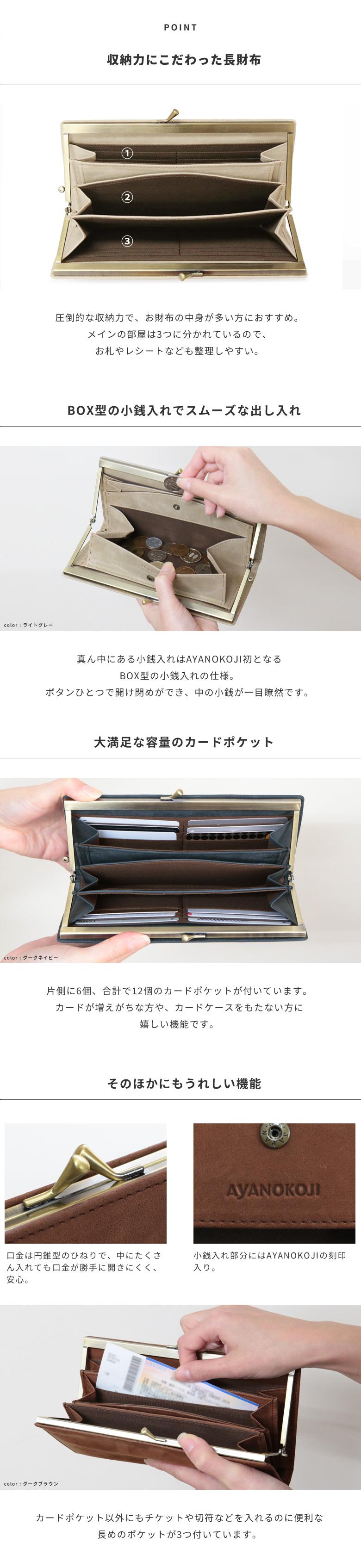 POINT 収納力にこだわった長財布 圧倒的な収納力で、お財布の中身が多い方におすすめ。メインの部屋は3つに分かれているので、お札やレシートなども整理しやすい。BOX型の小銭入れで一目瞭然 真ん中にある小銭入れはAYANOKOJI初となるBOX型の小銭入れの仕様。ボタンひとつで開け閉めができ、中の小銭が一目瞭然です。大満足な大容量のカードポケット 片側に6個、合計で12個のカードポケットが付いています。口金は円錐型のひねりで、中にたくさん入れても口金が勝手に開きにくい 小銭入れ部分にAYANOKOJIの刻印入り カードポケット以外にもチケットや切符などを入れるのに便利な長めのポケットが3つ付いています。