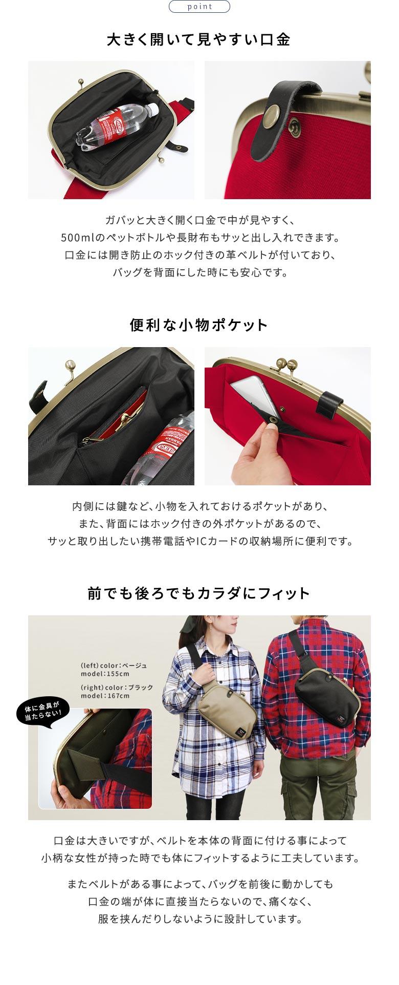 AYANOKOJI Sarei くし型がま口ボディバッグ POINT 大きく開いて見やすい口金。ガバッと大きく開く口金で中が見やすく、500mlのペットボトルや長財布もサッと出し入れできます。口金には開き防止のホック付きの革ベルトが付いており、バッグを背面にした時にも安心です。便利な小物ポケット。内側には鍵など、小物を入れておけるポケットがあり、また、背面にはホック付きの外ポケットがあるので、サッと取り出したい携帯電話やICカードの収納場所に便利です。前でも後ろでもカラダにフィット。口金は大きいですが、ベルトを本体の背面に付ける事によって小柄な女性が持った時でも体にフィットするように工夫しています。またベルトがある事によって、バッグを前後に動かしても口金の端が体に直接当たらないので、痛くなく、服を挟んだりしないように設計しています。