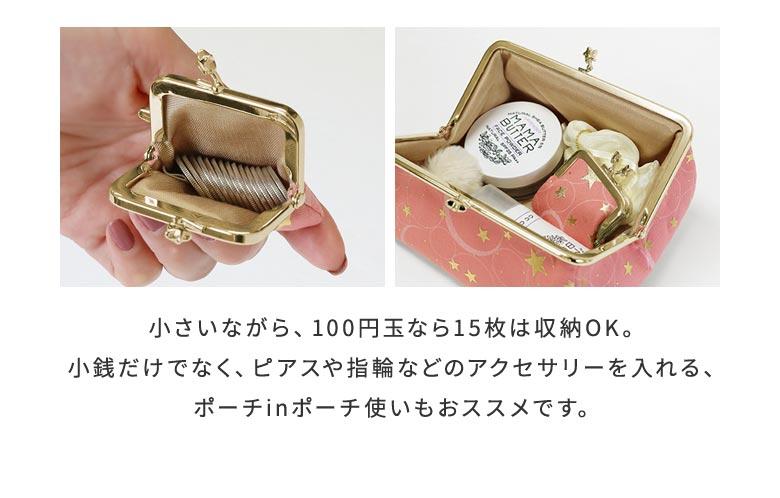 ミルキーウェイ シリーズ 寸ぱちがま口財布 POINT 小さいながら、100円玉なら15枚は収納OK。小銭だけでなく、ピアスや指輪などのアクセサリーを入れる、ポーチinポーチ使いもおススメです。