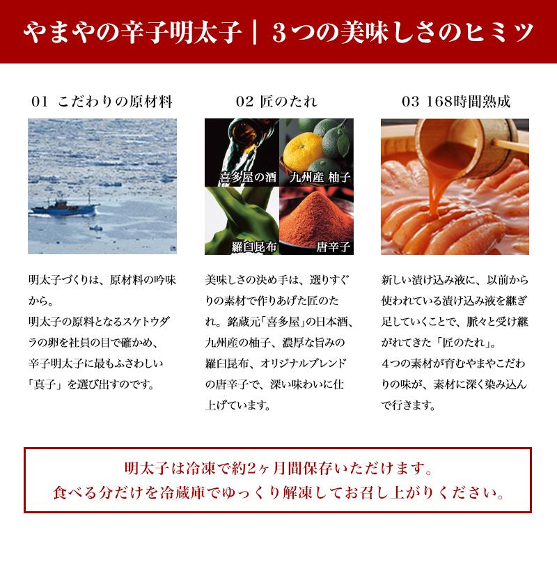 やまやの辛子明太子3つの美味しさのヒミツ 01 こだわりの原材料 明太子づくりは、原材料の吟味から。やまやの社員は毎年、ベーリング海などの極寒の北太平洋で行われるスケトウダラ漁の大型漁船へと同乗します。そして、明太子の原料となるスケトウダラの卵を社員の目で確かめ、辛子明太子に最もふさわしい「真子」を選び出すのです。 02 匠のたれ 美味しさの決め手は、選りすぐりの素材で作りあげた匠のたれ。銘蔵元「喜多屋」の日本酒、九州産の柚子、濃厚な旨みの羅臼昆布、オリジナルブレンドの唐辛子で、深い味わいに仕上げています。 03 168時間熟成 新しい漬け込み液に、以前から使われている漬け込み液を継ぎ足していくことで、脈々と受け継がれてきた「匠のたれ」。4つの素材が育むやまやこだわりの味が、素材に深く染み込んで行きます。明太子は冷凍で約2ヶ月間保存いただけます。食べる分だけを冷蔵庫でゆっくり解凍してお召し上がりください。