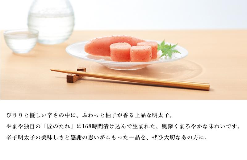 ぴりりと優しい辛さの中に、ふわっと柚子が香る上品な明太子。やまや独自の「匠のたれ」に168時間漬け込んで生まれた、奥深くまろやかな味わいです。辛子明太子の美味しさと感謝の思いがこもった一品を、ぜひ大切なあの方に。