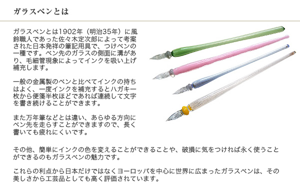 ガラスペンとは ガラスペンとは1902年(明治35年)に風鈴職人であった佐々木定次郎によって考案された日本発祥の筆記用具で、つけペンの一種です。ペン先のガラスの側面に溝があり、毛細管現象によってインクを吸い上げ補充します。一般の金属製のペンと比べてインクの持ちはよく、一度インクを補充するとハガキ一枚から便箋半枚ほどであれば連続して文字を書き続けることができます。また万年筆などとは違い、あらゆる方向にペン先を走らすことができますので、長く書いても疲れにくいです。その他、簡単にインクの色を変えることができることや、破損に気をつければ永く使うことができるのもガラスペンの魅力です。これらの利点から日本だけではなくヨーロッパを中心に世界に広まったガラスペンは、その美しさから工芸品としても高く評価されています。