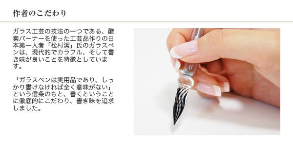 作者のこだわり ガラス工芸の技法の一つである、酸素バーナーを使った工芸品作りの日本第一人者「松村潔」氏のガラスペンは、現代的でカラフル、そして書き味が良いことを特徴としています。「ガラスペンは実用品であり、しっかり書けなければ全く意味がない」という信条のもと、書くということに徹底的にこだわり、書き味を追求しました。