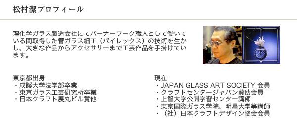 松村潔プロフィール 理化学ガラス製造会社にてバーナーワーク職人として働いている間取得した管ガラス細工(パイレックス)の技術を生かし、大きな作品からアクセサリーまで工芸作品を手掛けています。 東京都出身 ・成蹊大学法学部卒業・東京ガラス工芸研究所卒業・日本クラフト展丸ビル賞他 現在・JAPAN GLASS ART SOCIETY 会員・クラフトセンタージャパン賛助会員・上智大学公開学習センター講師・東京国際ガラス学院、明星大学等講師・(社)日本クラフトデザイン協会会員