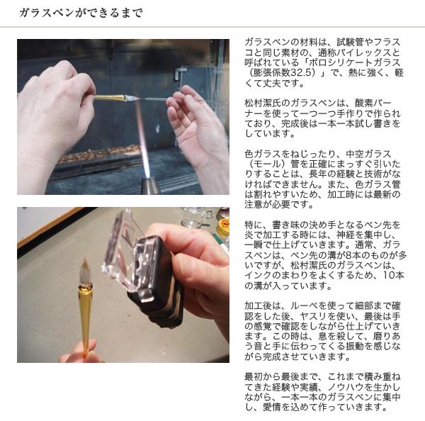 ガラスペンができるまで ガラスペンの材料は、試験管やフラスコと同じ素材の、通称パイレックスと呼ばれている「ボロシリケートガラス(膨張係数32.5)」で、熱に強く、軽くて丈夫です。松村潔氏のガラスペンは、酸素バーナーを使って一つ一つ手作りで作られており、完成後は一本一本試し書きをしています。色ガラスをねじったり、中空ガラス(モール)管を正確にまっすぐ引いたりすることは、長年の経験と技術がなければできません。また、色ガラス管は割れやすいため、加工時には最新の注意が必要です。特に、書き味の決め手となるペン先を炎で加工する時には、神経を集中し、一瞬で仕上げていきます。通常、ガラスペンは、ペン先の溝が8本のものが多いですが、松村潔氏のガラスペンは、インクのまわりをよくするため、10本の溝が入っています。加工後は、ルーペを使って細部まで確認をした後、ヤスリを使い、最後は手の感覚で確認をしながら仕上げていきます。この時は、息を殺して、磨りあう音と手に伝わってくる振動を感じながら完成させていきます。最初から最後まで、これまで積み重ねてきた経験や実績、ノウハウを生かしながら、一本一本のガラスペンに集中し、愛情を込めて作っていきます。