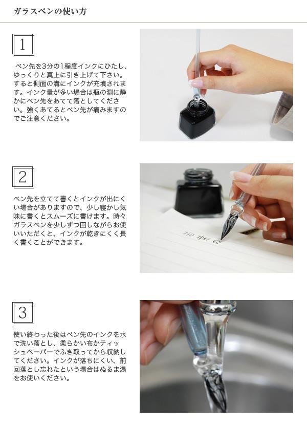 ガラスペンの使い方 1. ペン先を3分の1程度インクにひたし、ゆっくりと真上に引き上げて下さい。すると側面の溝にインクが充填されます。インク量が多い場合は瓶の淵に静かにペン先をあてて落としてください。強くあてるとペン先が痛みますのでご注意ください。2. ペン先を立てて書くとインクが出にくい場合がありますので、少し寝かし気味に書くとスムーズに書けます。時々ガラスペンを少しずつ回しながらお使いいただくと、インクが乾きにくく長く書くことができます。3. 使い終わった後はペン先のインクを水で洗い落とし、柔らかい布かティッシュペーパーでふき取ってから収納してください。インクが落ちにくい、前回落とし忘れたという場合はぬるま湯をお使いください。