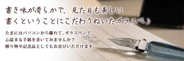 書き味が滑らかで、見た目も美しい書くということにこだわりぬいたガラスペン たまにはパソコンから離れて、ガラスペンで、心温まる手紙を書いてみませんか?贈り物や記念品としてもお喜びいただけます。