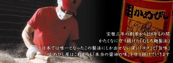 宝暦三年の創業から256年もの間かたくなに守り続けた「むしろ麹製法」 日本では唯一となったこの製法にしか出せない深い「コク」と「旨味」 かめびし屋はこれからも「本当の醤油の味」を守り続けていきます