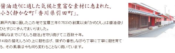 醤油造りに適した気候と豊富な素材に恵まれた、小さく静かな町「香川県引田町」 瀬戸内海に面した宝暦三年(1753年)の創業以来「かめびし」は醤油造りひとすじに歩んでまいりました。頑なまでに「むしろ麹製法」を守り続けて二百数十年。14段の筵(むしろ)の上に麹を広げ、寝ずの番をしながら丁寧に丁寧に麹を育てる、その風景は今では何ら変わることなく続いています。