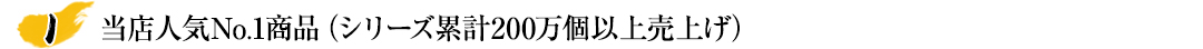 当店人気No.1商品(シリーズ累計170万個以上売上げ)