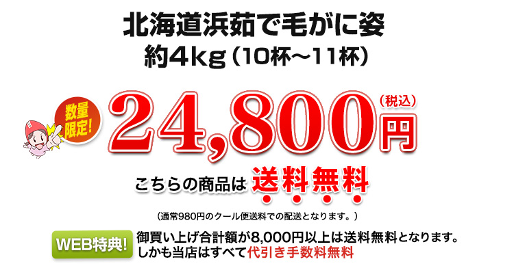 北海道浜茹で毛蟹姿約4kg 24,800円(税込)こちらの商品は送料無料!(通常クール便送料(全国一律980円)がかります。WEB特典、お買い上げ合計額が8000円以上は送料無料となります。しかも当店はすべて代引き手数料無料