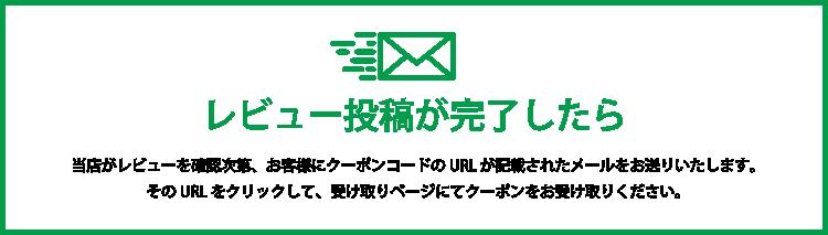 レビュー投稿が完了したら 当店がレビューを確認次第、お客様にクーポンコードのURLが記載されたメールをお送りいたします。そのURLをクリックして、受け取りページにてクーポンをお受け取りください。