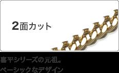 2面カット 喜平シリーズの元祖。ベーシックなデザイン