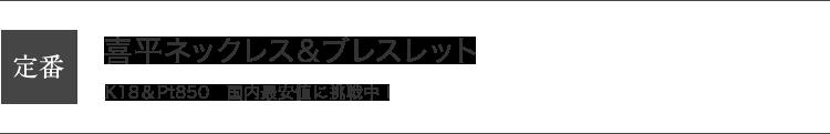 定番|喜平ネックレス&ブレスレット|K18 & Pt850 国内最安値に挑戦中!