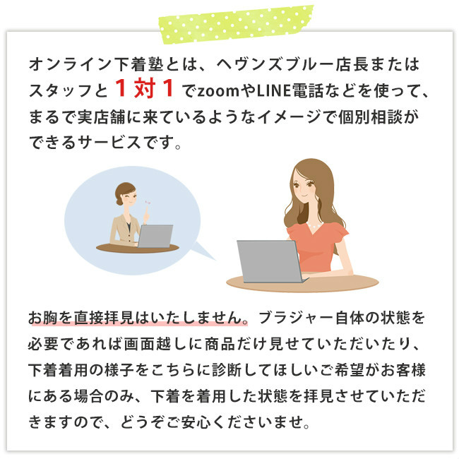 オンライン下着塾とは、ヘヴンズブルー店長またはスタッフと1対1でzoomやLINE電話などを使って、まるで実店舗に来ているようなイメージで個別相談ができるサービスです