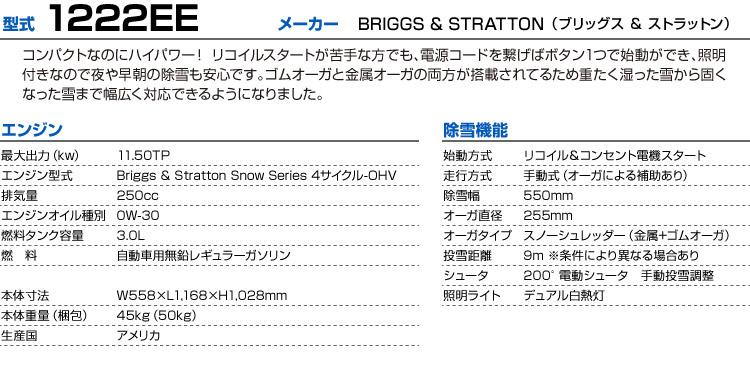 型式:1222EE|メーカー:BRIGGS & STRATTON(ブリッグスアンドストラットン)|コンパクトなのにハイパワー! リコイルスタートが苦手な方でも、電源コードを繋げばボタン1つで始動ができ、照明付きなので夜や早朝の除雪も安心です。ゴムオーガと金属オーガの両方が搭載されてるため重たく湿った雪から固くなった雪まで幅広く対応できるようになりました。|エンジン | 最大出力(kw):11.50TP | エンジン型式:Briggs & Stratton Snow Series 4サイクル-OHV | 排気量:250cc | エンジンオイル種別:0W-30 | 燃料タンク容量:3.0L | 燃料:自動車用無鉛レギュラーガソリン | 本体寸法:W558×L1,168×H1,028mm | 生産国:アメリカ | 本体重量(梱包):45kg(50kg) | 除雪機能 | 始動方式:リコイル&コンセント電機スタート | 走行方式:手動式(オーガによる補助あり) | 除雪幅:550mm | オーガ直径:255mm | オーガタイプ:スノーシュレッダー(金属+ゴムオーガ) | 投雪距離:9m ※条件により異なる場合あり | シュータ:200°電動シュータ 手動投雪調整 | 照明ライト:デュアル白熱灯