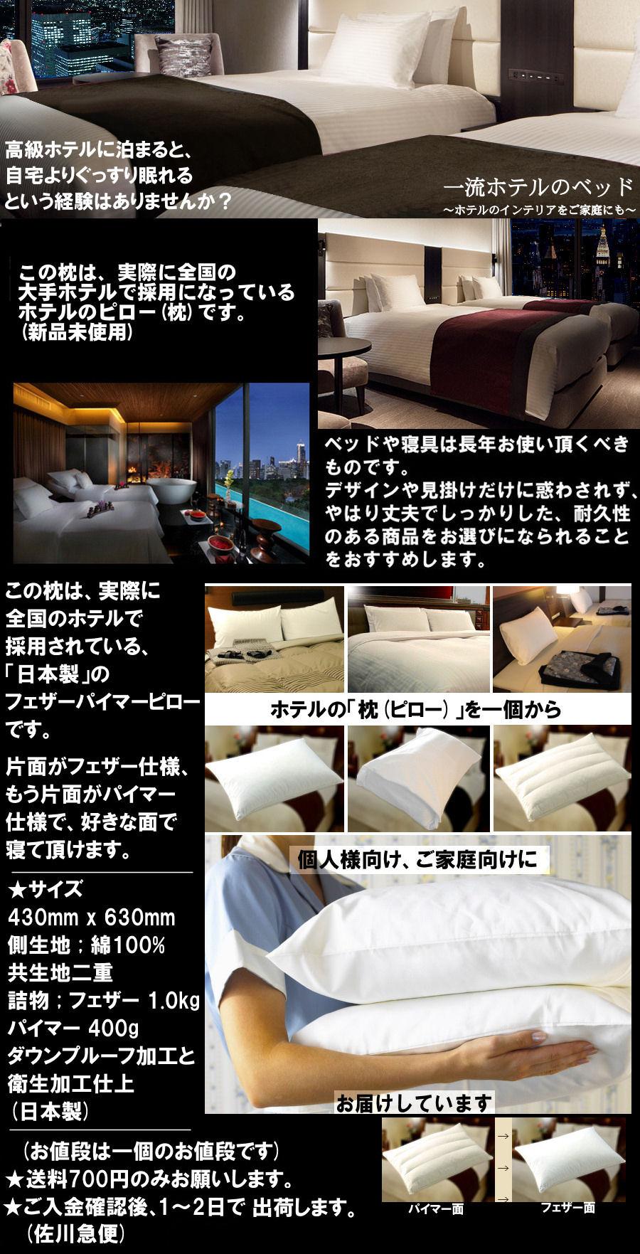 枕_ホテル仕様 ★一流ホテルで実際に採用されているピロー(枕)を出品致します。(新品未使用)ホテルの枕(ピロー)、高級旅館の枕★全面がフェザーの、ソフトなピロー(枕)です。(ピローケース別途です)サイズ ; 430mm x 630mm 表地 ; 綿100%(ダウンプルーフ) 共生地二重 詰物 ; フェザー100% 正味重量 1.2kg ダウンプルーフ加工と衛生加工仕上 (日本製)★落札手数料や消費税は不要です。(お値段は一個のお値段でございます)★送料700円のみお願いします。★ご入金確認後、1~2日で出荷します(佐川急便予定。日曜・祝日を挟みました場合は集荷がございませんので休み明けの出荷となります)。