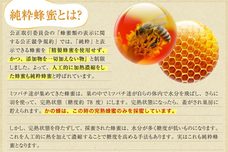 純粋蜂蜜とは、精製蜂蜜を使用せず、かつ、添加物を一切加えないものと制限しました。よってい、人工的に加熱濃縮をした蜂蜜も純粋蜂蜜と呼ばれています。ミツバチたちが集めてきた蜂蜜は、すの中でミツバチたちが自らの体内で水分を飛ばし、さrに羽を使って、完熟状態にします。完熟状態になったら、蓋がされ巣房に蓄えられます。かの蜂は、このときの完熟蜂蜜のみを採蜜しています。