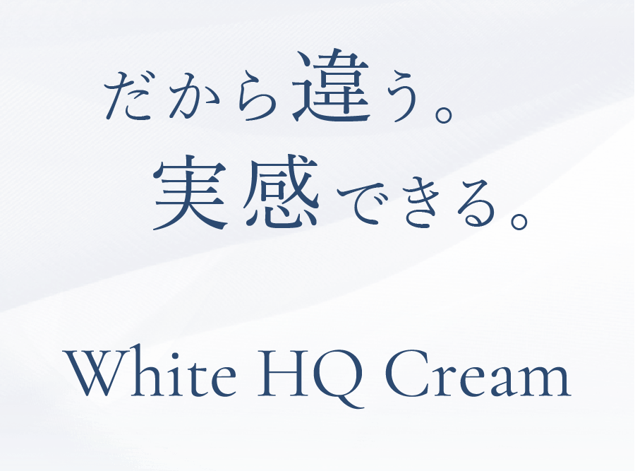 だから違う。実感できる。 White HQ Cream