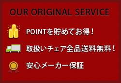 OUR ORIGINAL SERVICE ・POINTを貯めてお得! ・取扱いチェア全品送料無料! ・安心メーカー保証