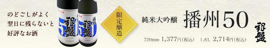 日本酒 限定醸造 純米大吟醸 播州50 生貯蔵酒 720ml 1,377円(税込)1.8L 2,714円(税込)