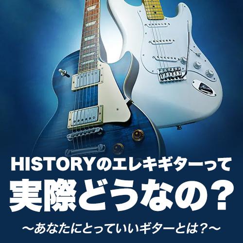HISTORYのエレキギターって実際どうなの? ~あなたにとっていいギターとは?~