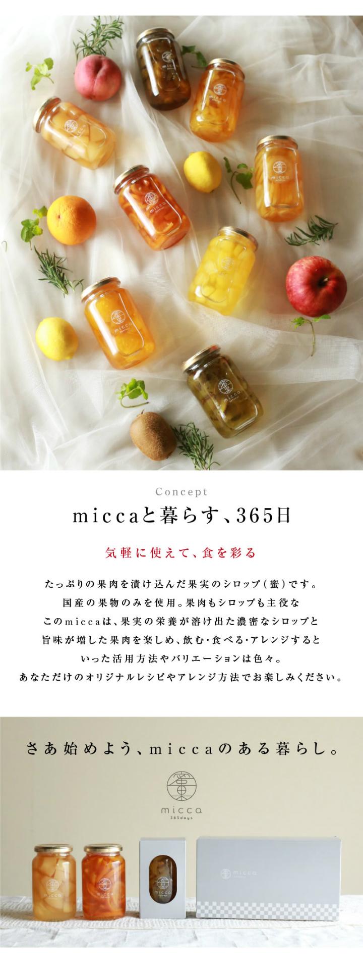 miccaと暮らす、365日。たっぷりの果肉を漬け込んだ果実のシロップ(蜜)です。国産の果物のみを使用。果肉もシロップも主役なこのmiccaは、果実の栄養が溶け出た濃密なシロップと旨味が増した果肉を楽しめ、飲む・食べる・アレンジするといった活用方法やバリエーションは色々。あなただけのオリジナルレシピやアレンジ方法でお楽しみください。さあ始めよう、miccaのある暮らし。