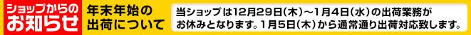 [ショップからのお知らせ]年末年始の出荷について「当ショップは12月29日(木)〜1月4日(水)の出荷業務がお休みとなります。1月5日(木)から通常通り出荷対応致します。」