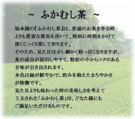 福本園の『ふかむし茶』は、普通のお茶を作る時よりも豊富な蒸気を用いて、特別に時間をかけて深くじっくり蒸して作ります。そのため、見た目は少し細かく粉っぽくなりますが、茶の成分が浸出しやすく、粉状の中からコクのある甘味が引き出されます。水色は緑が鮮やかで、渋みを抑えたまろやかさが特徴です。見た目よりも味わった時の美味しさを考えて工夫された「ふかむし茶」は、どなた様にもご満足いただけるものです。