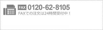 FAX 0120-62-8105 FAXでの注文は24時間受付中!