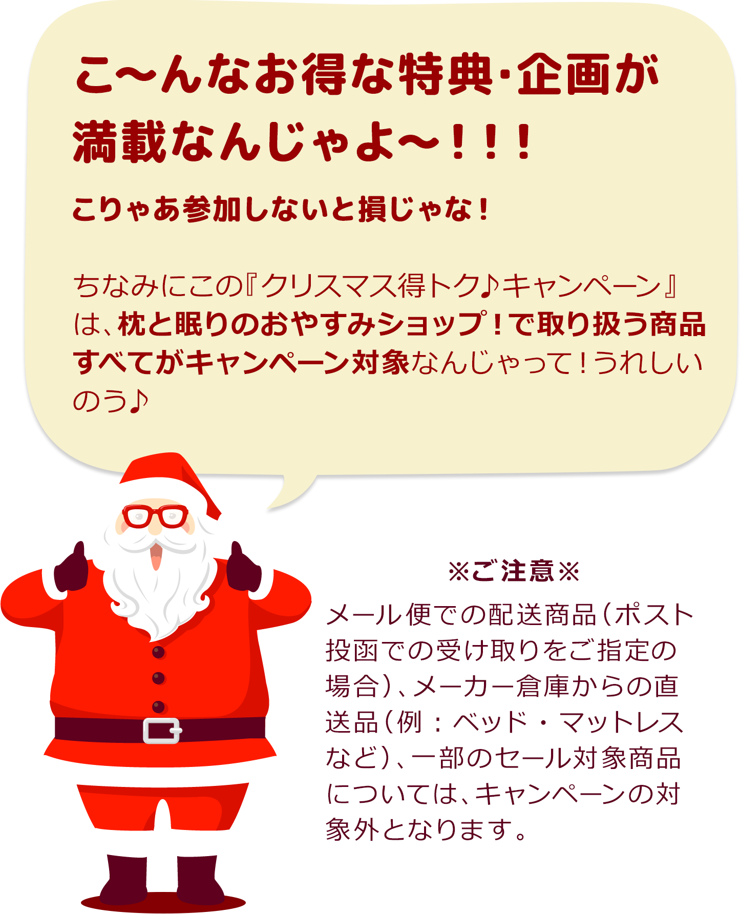 サンタクロース「こ~んなお得な特典・企画が満載なんじゃよ~!!!こりゃあ参加しないと損じゃな!ちなみにこの『クリスマス得トク♪キャンペーン』は、枕と眠りのおやすみショップ!Yahoo!ショッピング店で取り扱う35,000商品すべてがキャンペーン対象なんじゃって!うれしいのう♪」 ※ご注意※ゆうメール便での配送商品(ポスト投函での受け取りをご指定の場合)、メーカー倉庫からの直送品(例:ベッド・マットレス・こたつ・ラグなど)、一部のセール対象商品については、キャンペーンの対象外となります。