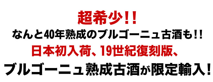 超希少!!なんと40年熟成のブルゴーニュ古酒も!!日本初入荷、19世紀復刻版、ブルゴーニュ熟成古酒が限定輸入!