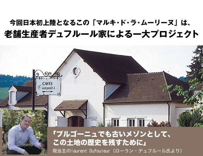 今回日本初上陸となるこの「マルキ・ド・ラ・ムーリーヌ」は、老舗生産者デュフルール家による一大プロジェクト